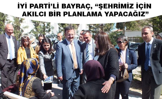 """İYİ PARTİ'Lİ BAYRAÇ, """"ŞEHRİMİZ İÇİN AKILCI BİR PLANLAMA YAPACAĞIZ"""""""
