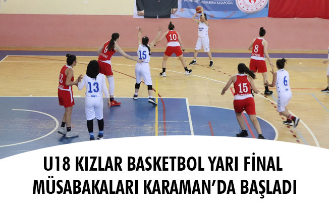 U18 KIZLAR BASKETBOL YARI FİNAL MÜSABAKALARI KARAMAN'DA BAŞLADI