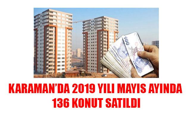 KARAMAN'DA 2019 YILI MAYIS AYINDA 136 KONUT SATILDI