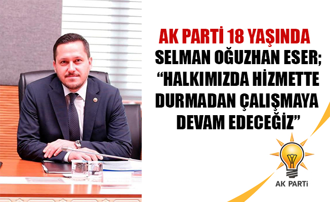 """SELMAN OĞUZHAN ESER; """"HALKIMIZDA HİZMETTE DURMADAN ÇALIŞMAYA DEVAM EDECEĞİZ"""""""