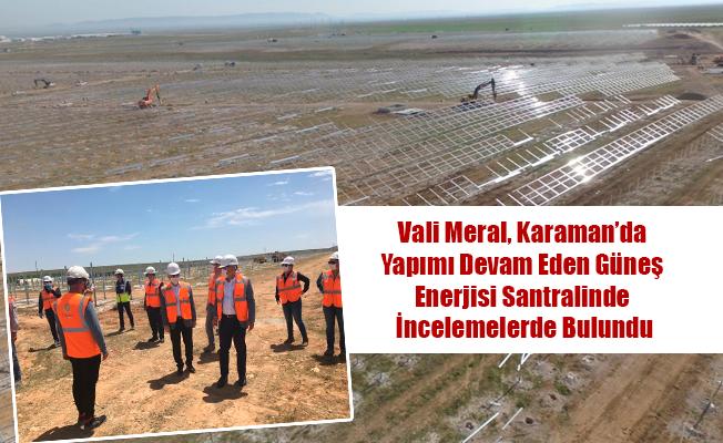 Vali Meral, Karaman'da Yapımı Devam Eden Güneş Enerjisi Santralinde İncelemelerde Bulundu