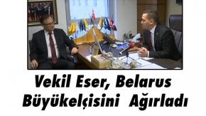 Vekil Eser, Belarus Büyükelçisini  Ağırladı